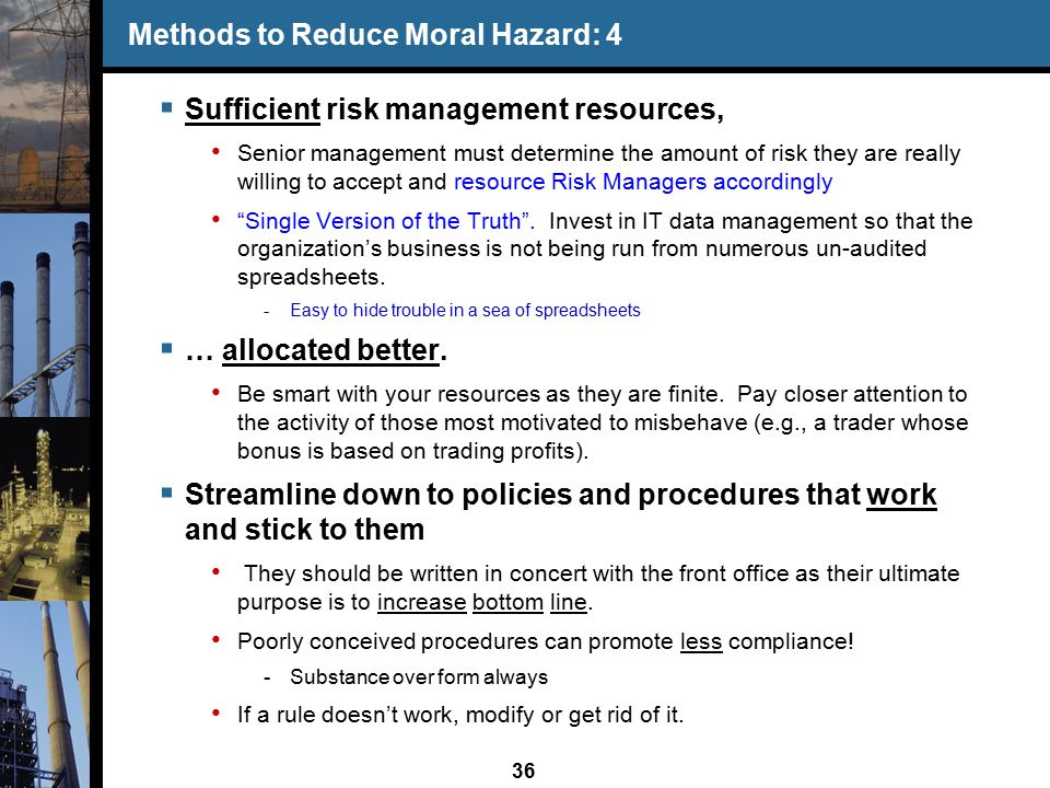 36 Methods to Reduce Moral Hazard: 4  Sufficient risk management resources, Senior management must determine the amount of risk they are really willing to accept and resource Risk Managers accordingly Single Version of the Truth .