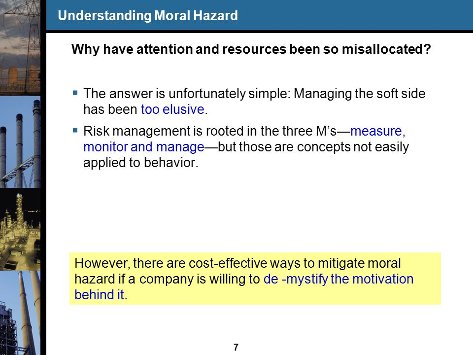 8 Understanding Moral Hazard Definition: In a business context, moral hazard (MH) is: The likelihood of the willful commission of an act that is prohibited by the rules of an organization, typically found in its Policies or Procedures handbooks or Code of Ethics. In a nutshell, MH is the risk that individuals will, by omission or commission, intentionally engage in bad behavior.
