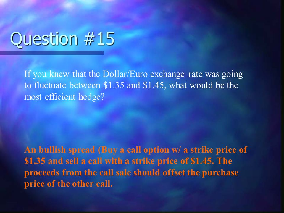 Question #15 If you knew that the Dollar/Euro exchange rate was going to fluctuate between $1.35 and $1.45, what would be the most efficient hedge? An