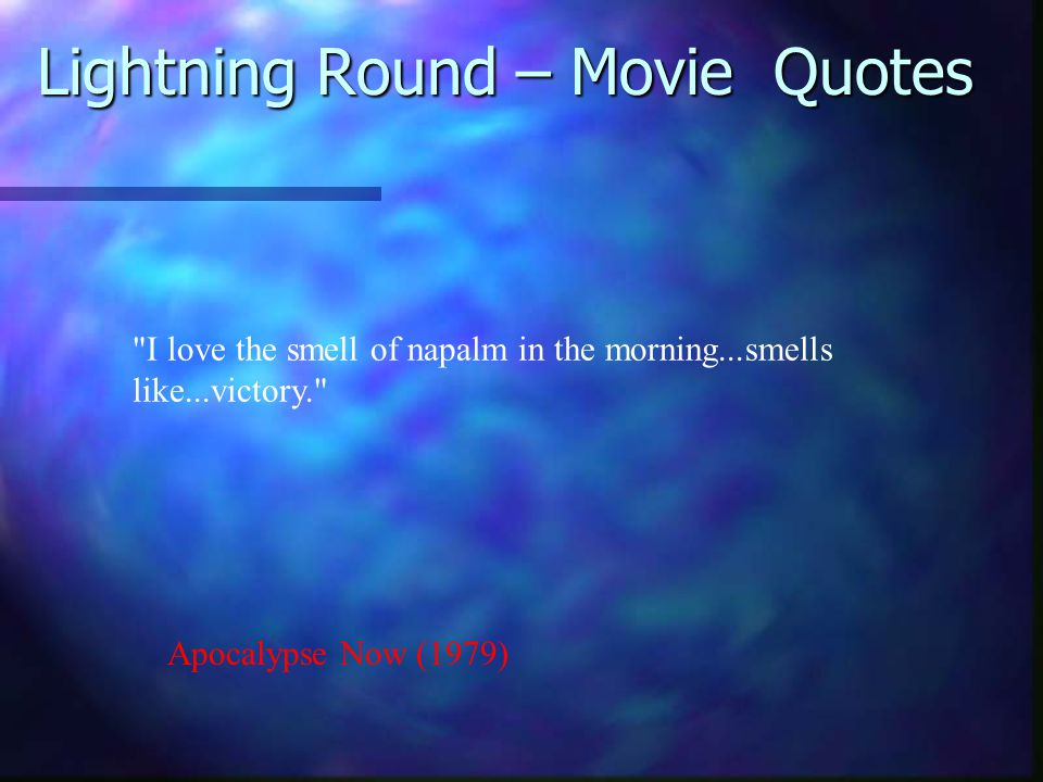 Apocalypse Now (1979) I love the smell of napalm in the morning...smells like...victory. Lightning Round – Movie Quotes