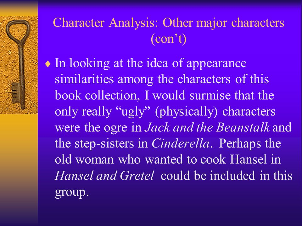 Character Analysis: Other major characters (con't)  In looking at the idea of appearance similarities among the characters of this book collection, I would surmise that the only really ugly (physically) characters were the ogre in Jack and the Beanstalk and the step-sisters in Cinderella.