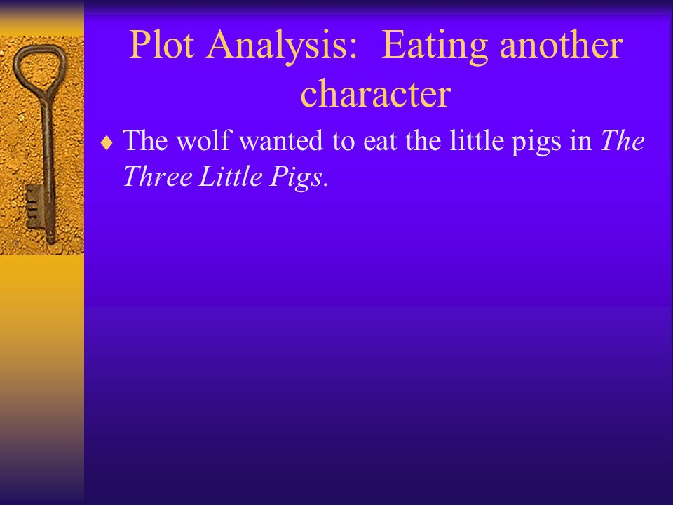 Plot Analysis: Eating another character  The wolf wanted to eat the little pigs in The Three Little Pigs.
