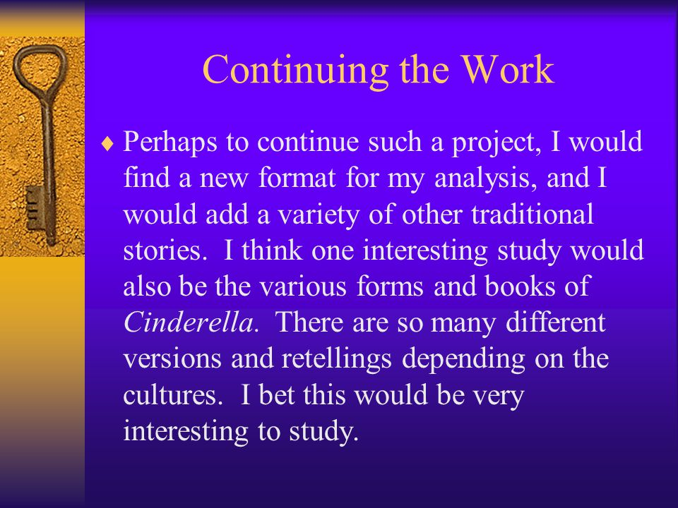 Continuing the Work  Perhaps to continue such a project, I would find a new format for my analysis, and I would add a variety of other traditional stories.