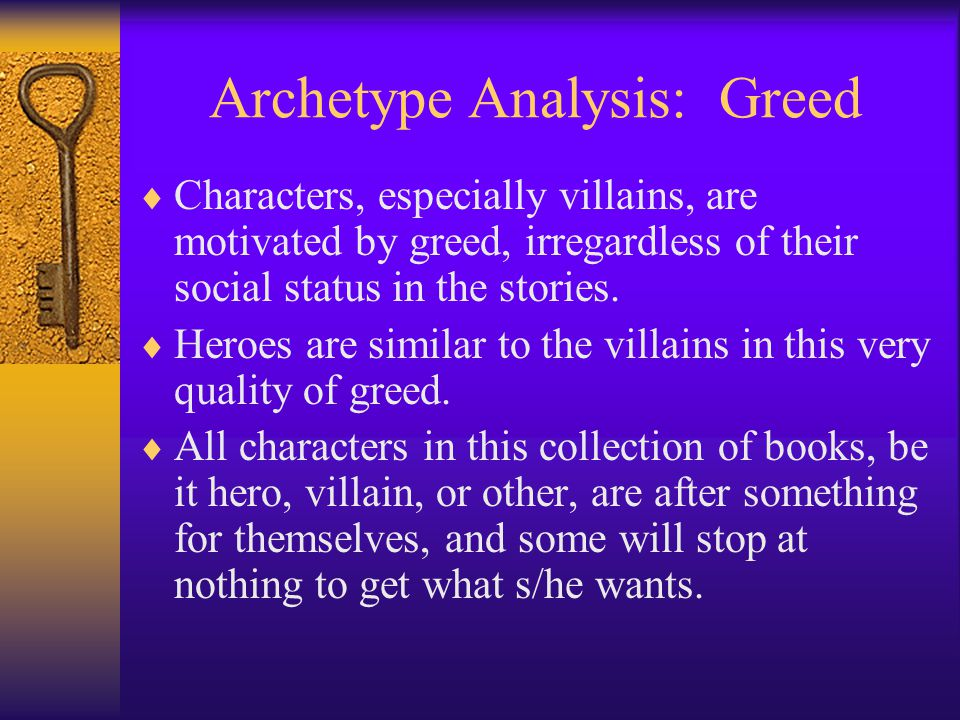 Archetype Analysis: Greed  Characters, especially villains, are motivated by greed, irregardless of their social status in the stories.