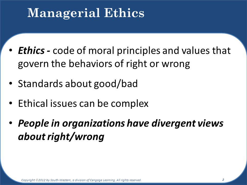 Managerial Ethics Ethics - code of moral principles and values that govern the behaviors of right or wrong Standards about good/bad Ethical issues can