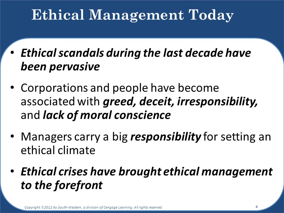 Ethical scandals during the last decade have been pervasive Corporations and people have become associated with greed, deceit, irresponsibility, and lack of moral conscience Managers carry a big responsibility for setting an ethical climate Ethical crises have brought ethical management to the forefront Ethical Management Today Copyright ©2012 by South-Western, a division of Cengage Learning.