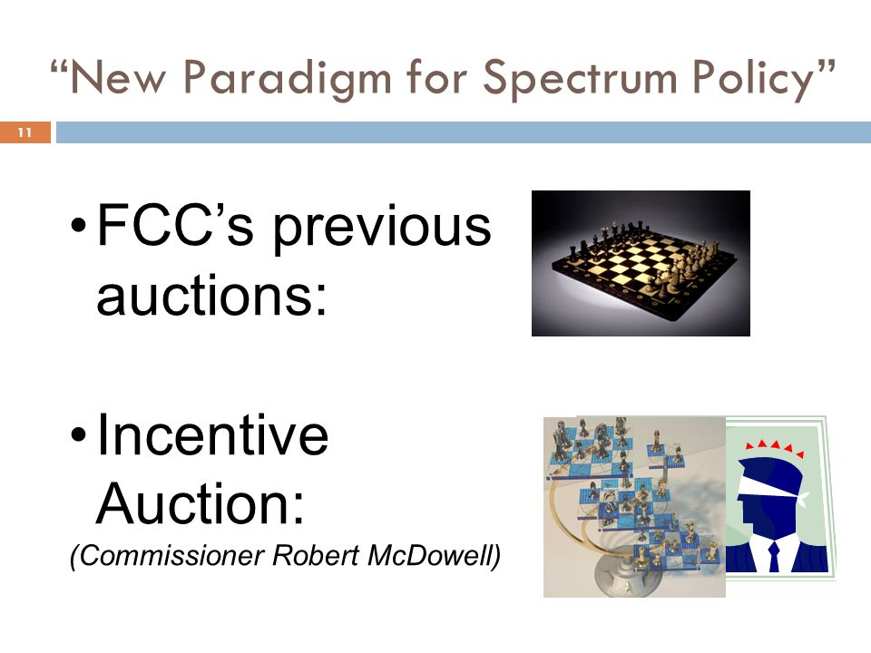 New Paradigm for Spectrum Policy 11 FCC's previous auctions: Incentive Auction: (Commissioner Robert McDowell)