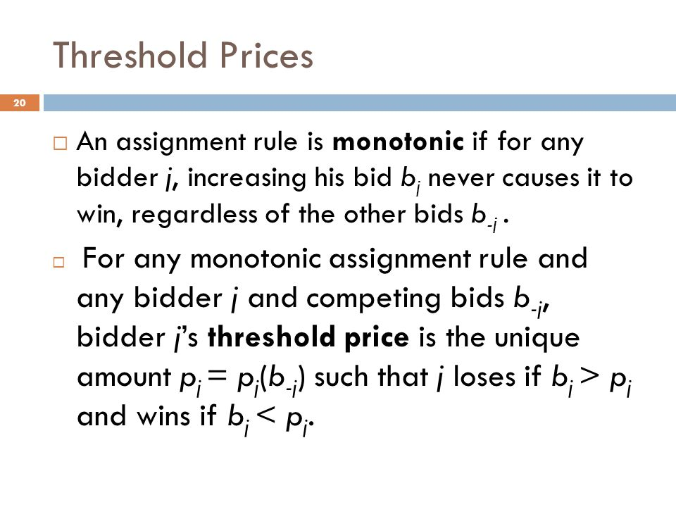 Threshold Prices 20  An assignment rule is monotonic if for any bidder j, increasing his bid b j never causes it to win, regardless of the other bids b -j.