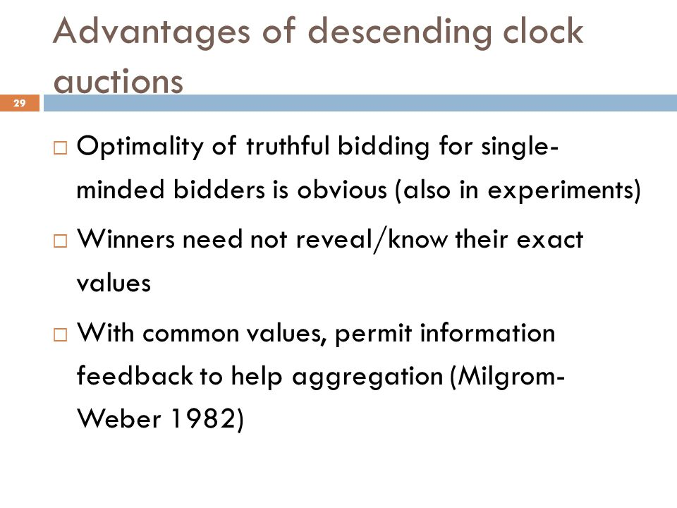 Advantages of descending clock auctions  Optimality of truthful bidding for single- minded bidders is obvious (also in experiments)  Winners need not reveal/know their exact values  With common values, permit information feedback to help aggregation (Milgrom- Weber 1982) 29