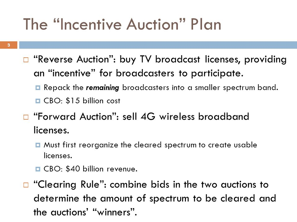 The Incentive Auction Plan  Reverse Auction : buy TV broadcast licenses, providing an incentive for broadcasters to participate.