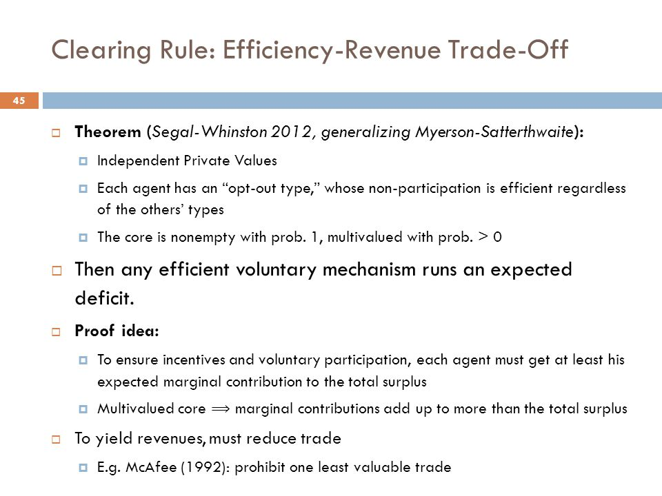Clearing Rule: Efficiency-Revenue Trade-Off 45  Theorem (Segal-Whinston 2012, generalizing Myerson-Satterthwaite):  Independent Private Values  Each agent has an opt-out type, whose non-participation is efficient regardless of the others' types  The core is nonempty with prob.