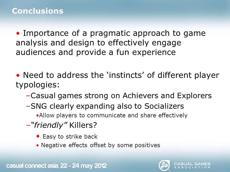 Conclusions Importance of a pragmatic approach to game analysis and design to effectively engage audiences and provide a fun experience Need to address the 'instincts' of different player typologies: –Casual games strong on Achievers and Explorers –SNG clearly expanding also to Socializers Allow players to communicate and share effectively – friendly Killers.