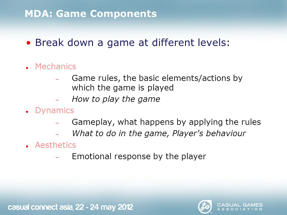 MDA: Game Components Break down a game at different levels: Mechanics  Game rules, the basic elements/actions by which the game is played  How to play the game Dynamics  Gameplay, what happens by applying the rules  What to do in the game, Player s behaviour Aesthetics  Emotional response by the player