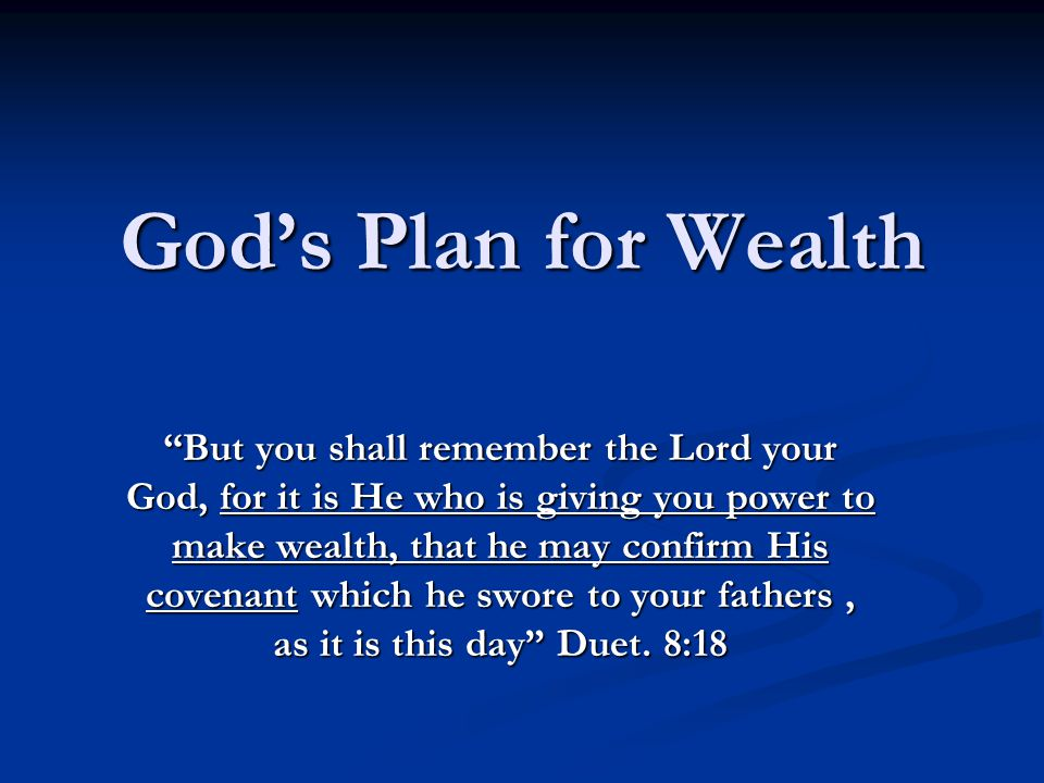 God's Plan for Wealth But you shall remember the Lord your God, for it is He who is giving you power to make wealth, that he may confirm His covenant which he swore to your fathers, as it is this day Duet.