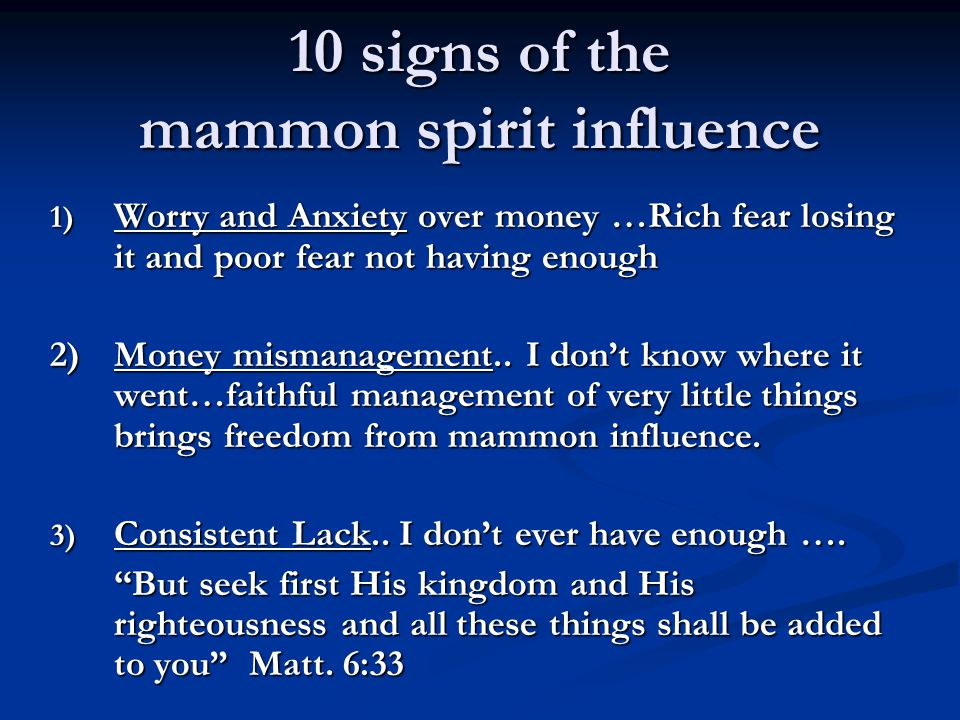 10 signs of the mammon spirit influence 1) Worry and Anxiety over money …Rich fear losing it and poor fear not having enough 2)Money mismanagement..