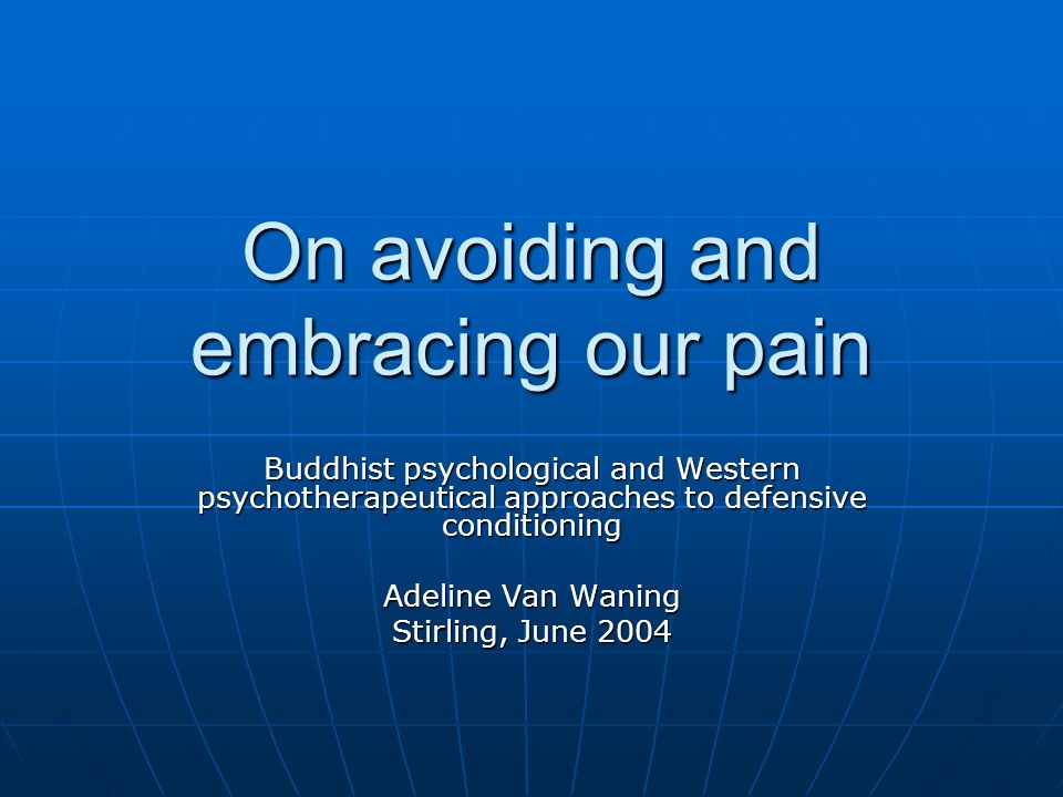 On avoiding and embracing our pain Buddhist psychological and Western psychotherapeutical approaches to defensive conditioning Adeline Van Waning Stirling, June 2004