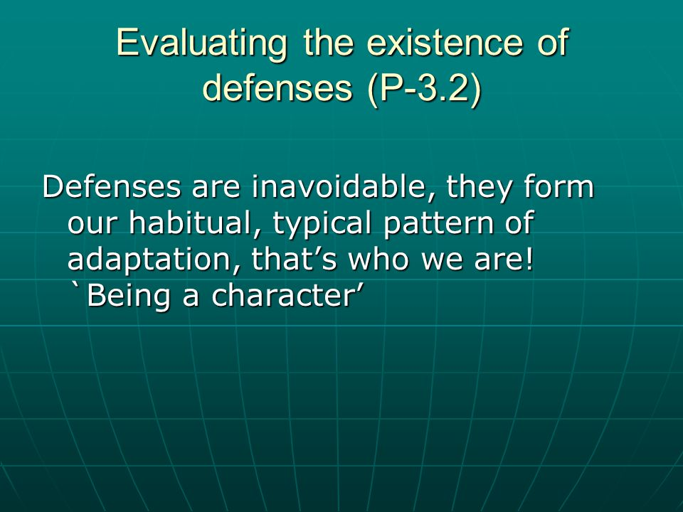 Evaluating the existence of defenses (P-3.2) Defenses are inavoidable, they form our habitual, typical pattern of adaptation, that's who we are! `Bein