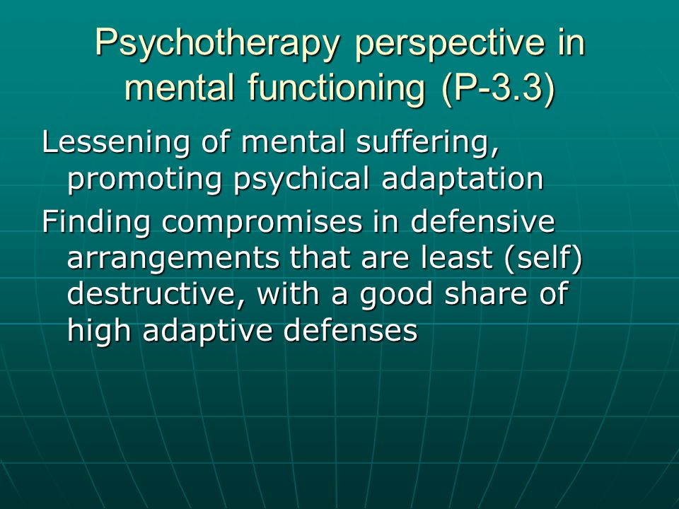 Psychotherapy perspective in mental functioning (P-3.3) Lessening of mental suffering, promoting psychical adaptation Finding compromises in defensive arrangements that are least (self) destructive, with a good share of high adaptive defenses