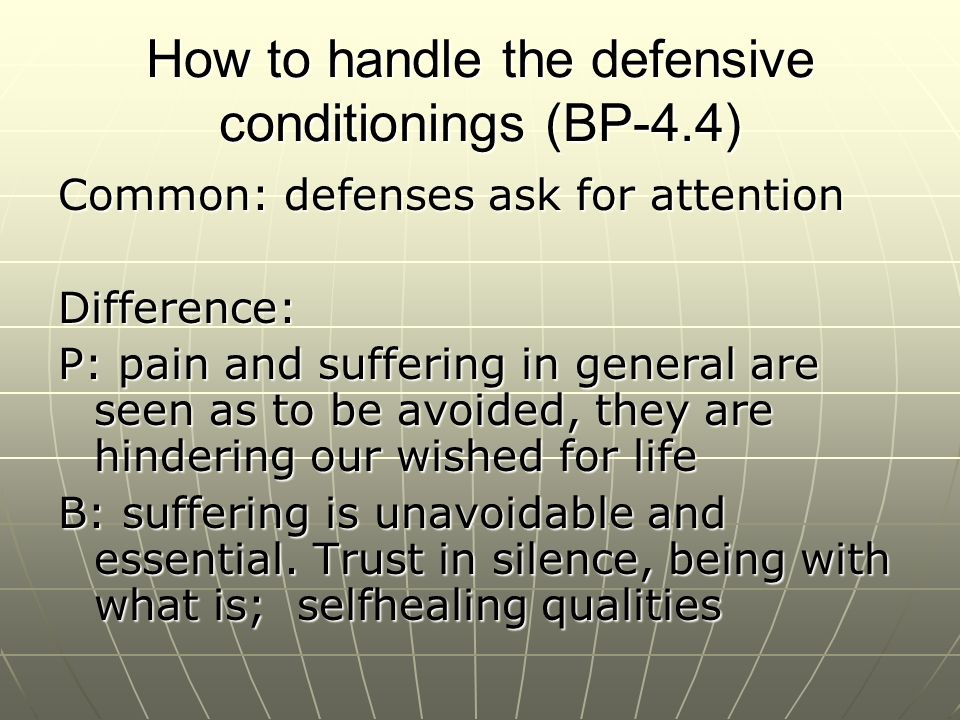 How to handle the defensive conditionings (BP-4.4) Common: defenses ask for attention Difference: P: pain and suffering in general are seen as to be avoided, they are hindering our wished for life B: suffering is unavoidable and essential.
