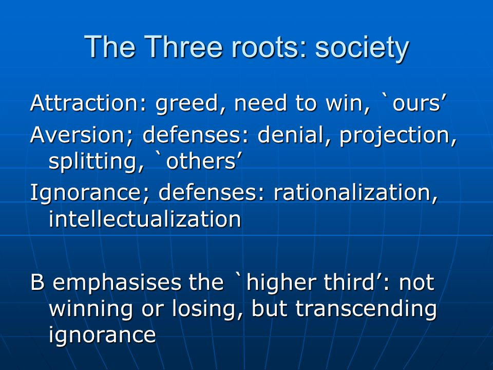The Three roots: society Attraction: greed, need to win, `ours' Aversion; defenses: denial, projection, splitting, `others' Ignorance; defenses: rationalization, intellectualization B emphasises the `higher third': not winning or losing, but transcending ignorance