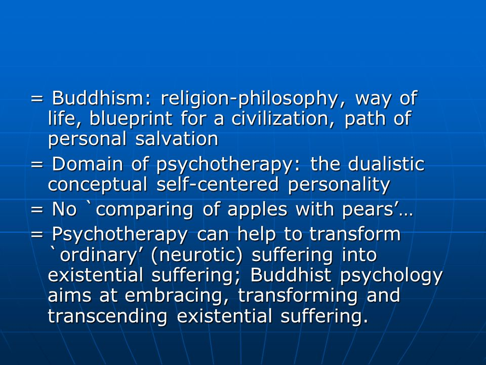 = Buddhism: religion-philosophy, way of life, blueprint for a civilization, path of personal salvation = Domain of psychotherapy: the dualistic conceptual self-centered personality = No `comparing of apples with pears'… = Psychotherapy can help to transform `ordinary' (neurotic) suffering into existential suffering; Buddhist psychology aims at embracing, transforming and transcending existential suffering.