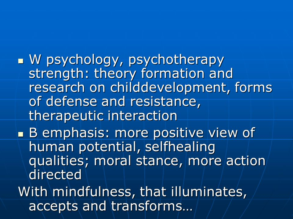 W psychology, psychotherapy strength: theory formation and research on childdevelopment, forms of defense and resistance, therapeutic interaction W psychology, psychotherapy strength: theory formation and research on childdevelopment, forms of defense and resistance, therapeutic interaction B emphasis: more positive view of human potential, selfhealing qualities; moral stance, more action directed B emphasis: more positive view of human potential, selfhealing qualities; moral stance, more action directed With mindfulness, that illuminates, accepts and transforms…