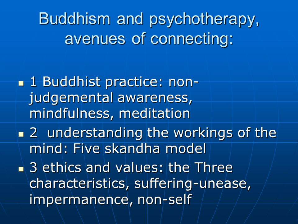 Buddhism and psychotherapy, avenues of connecting: 1 Buddhist practice: non- judgemental awareness, mindfulness, meditation 1 Buddhist practice: non- judgemental awareness, mindfulness, meditation 2 understanding the workings of the mind: Five skandha model 2 understanding the workings of the mind: Five skandha model 3 ethics and values: the Three characteristics, suffering-unease, impermanence, non-self 3 ethics and values: the Three characteristics, suffering-unease, impermanence, non-self