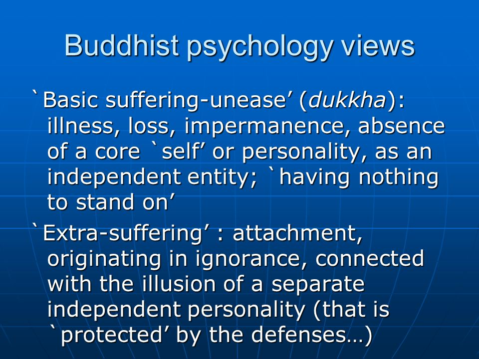 Buddhist psychology views `Basic suffering-unease' (dukkha): illness, loss, impermanence, absence of a core `self' or personality, as an independent entity; `having nothing to stand on' `Extra-suffering' : attachment, originating in ignorance, connected with the illusion of a separate independent personality (that is `protected' by the defenses…)