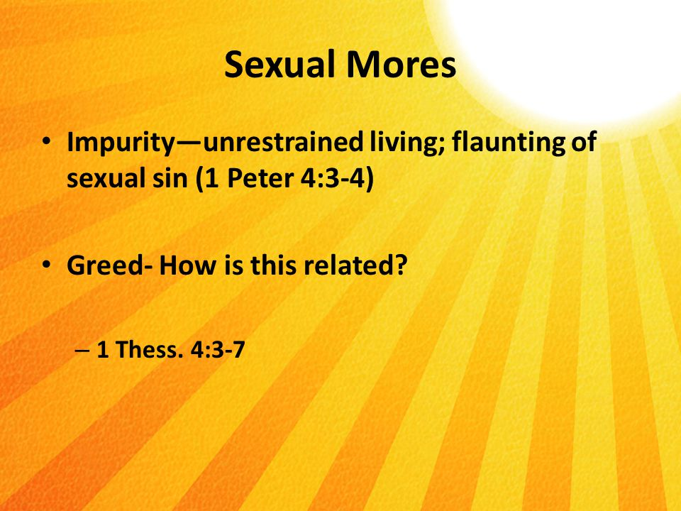 Sexual Mores Impurity—unrestrained living; flaunting of sexual sin (1 Peter 4:3-4) Greed- How is this related.