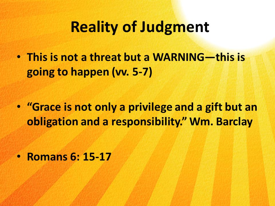 Reality of Judgment This is not a threat but a WARNING—this is going to happen (vv.