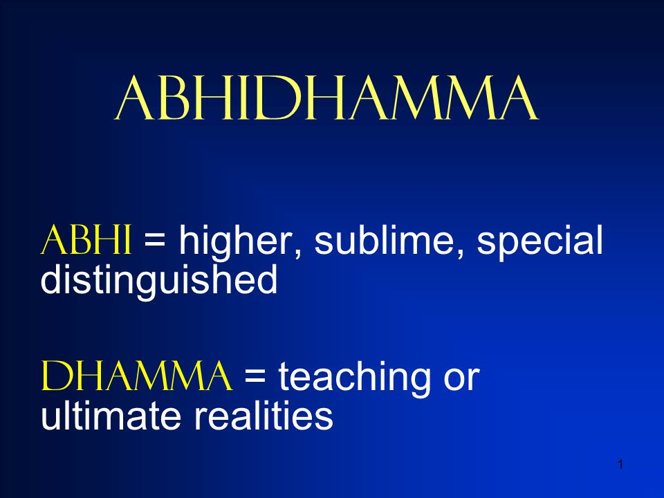 1 Abhidhamma ABHI = higher, sublime, special distinguished Dhamma = teaching or ultimate realities