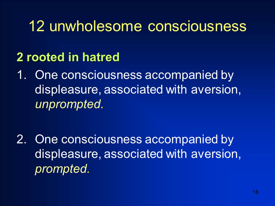 16 12 unwholesome consciousness 2 rooted in hatred 1.One consciousness accompanied by displeasure, associated with aversion, unprompted.