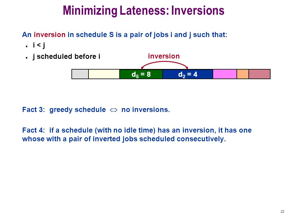 22 Minimizing Lateness: Inversions An inversion in schedule S is a pair of jobs i and j such that: n i < j n j scheduled before i Fact 3: greedy schedule  no inversions.