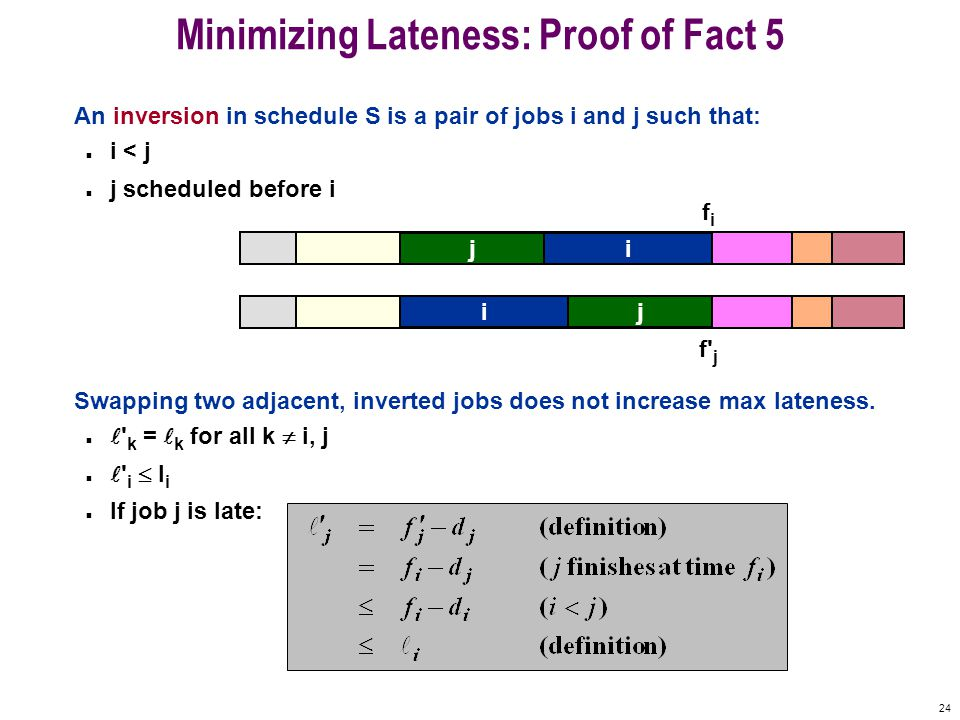 24 Minimizing Lateness: Proof of Fact 5 An inversion in schedule S is a pair of jobs i and j such that: n i < j n j scheduled before i Swapping two adjacent, inverted jobs does not increase max lateness.
