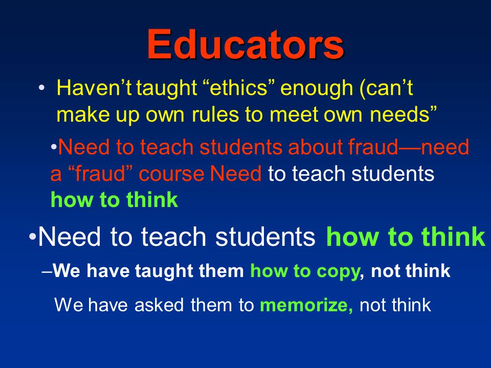 """Educators Haven't taught """"ethics"""" enough (can't make up own rules to meet own needs"""" Need to teach students about fraud—need a """"fraud"""" course Need to"""