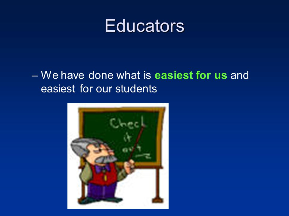 Educators –We have done what is easiest for us and easiest for our students