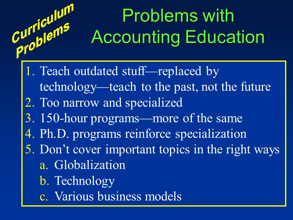 Problems with Accounting Education 1.Teach outdated stuff—replaced by technology—teach to the past, not the future 2.Too narrow and specialized 3.150-