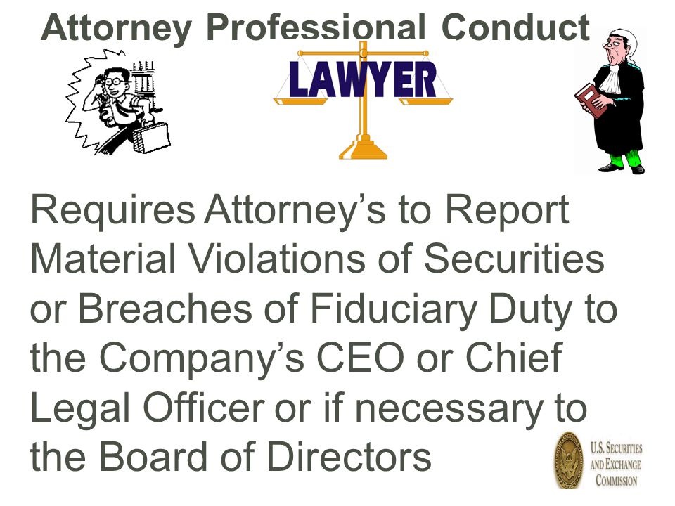 Requires Attorney's to Report Material Violations of Securities or Breaches of Fiduciary Duty to the Company's CEO or Chief Legal Officer or if necess