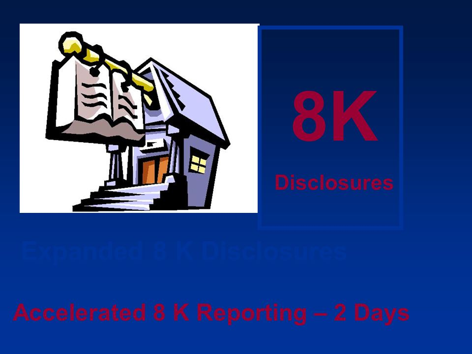 Expanded 8 K Disclosures Accelerated 8 K Reporting – 2 Days 8K Disclosures