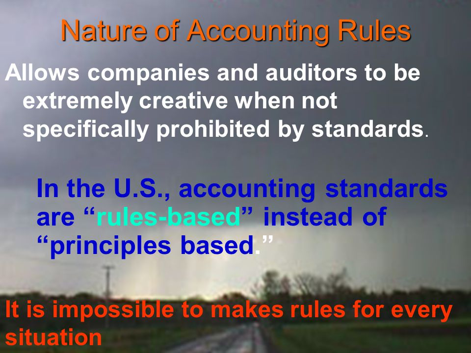 Nature of Accounting Rules Allows companies and auditors to be extremely creative when not specifically prohibited by standards. In the U.S., accounti