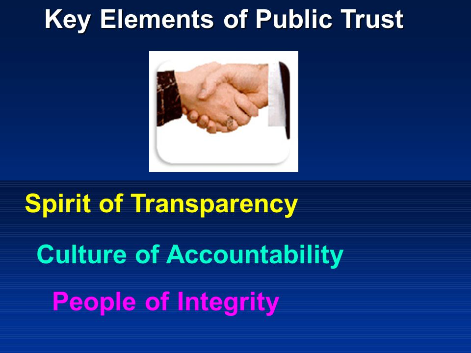 Key Elements of Public Trust Spirit of Transparency Culture of Accountability People of Integrity