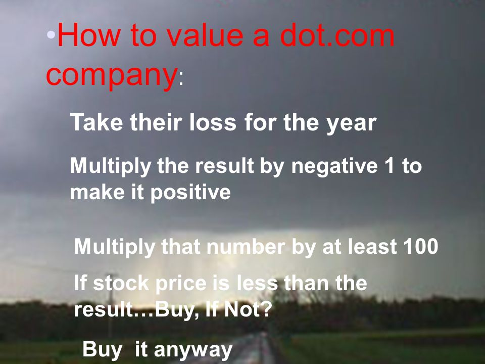 How to value a dot.com company : Take their loss for the year Multiply the result by negative 1 to make it positive Multiply that number by at least 1