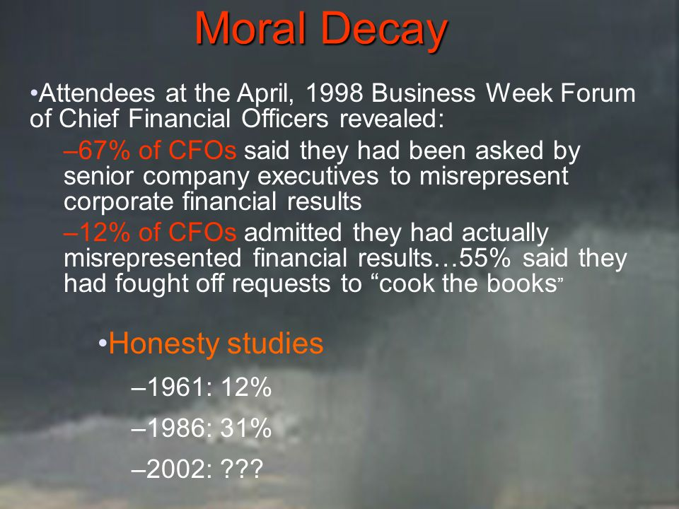 Moral Decay Attendees at the April, 1998 Business Week Forum of Chief Financial Officers revealed: –67% of CFOs said they had been asked by senior com