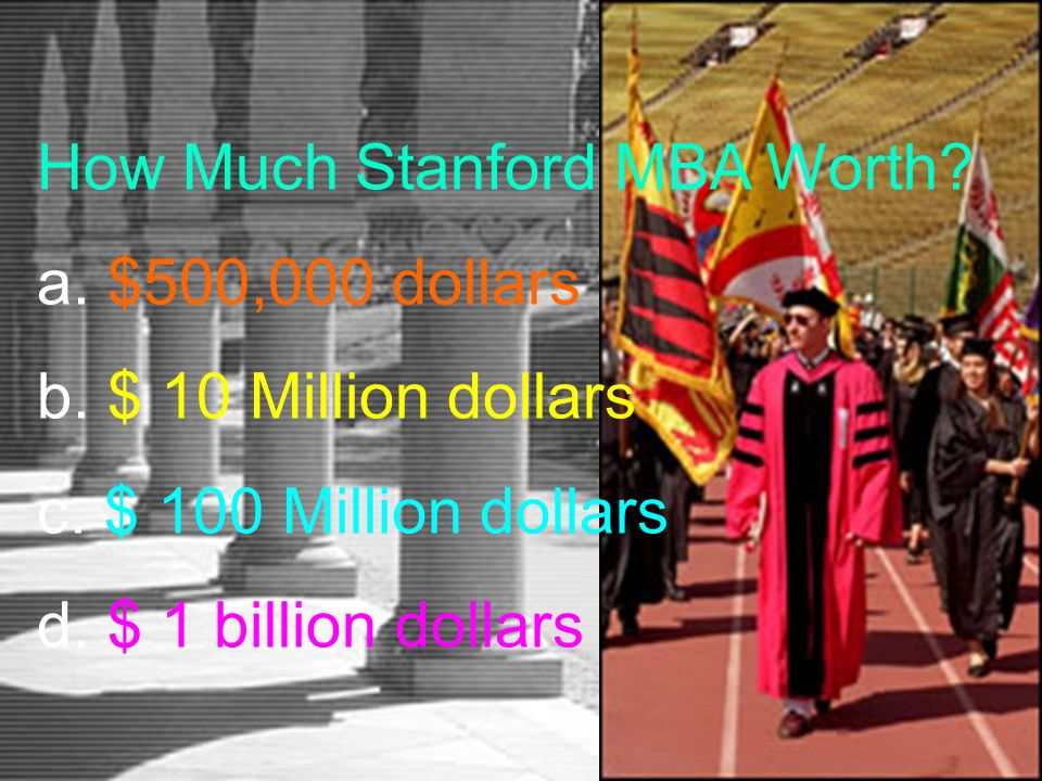 How Much Stanford MBA Worth? a. $500,000 dollars b. $ 10 Million dollars c. $ 100 Million dollars d. $ 1 billion dollars