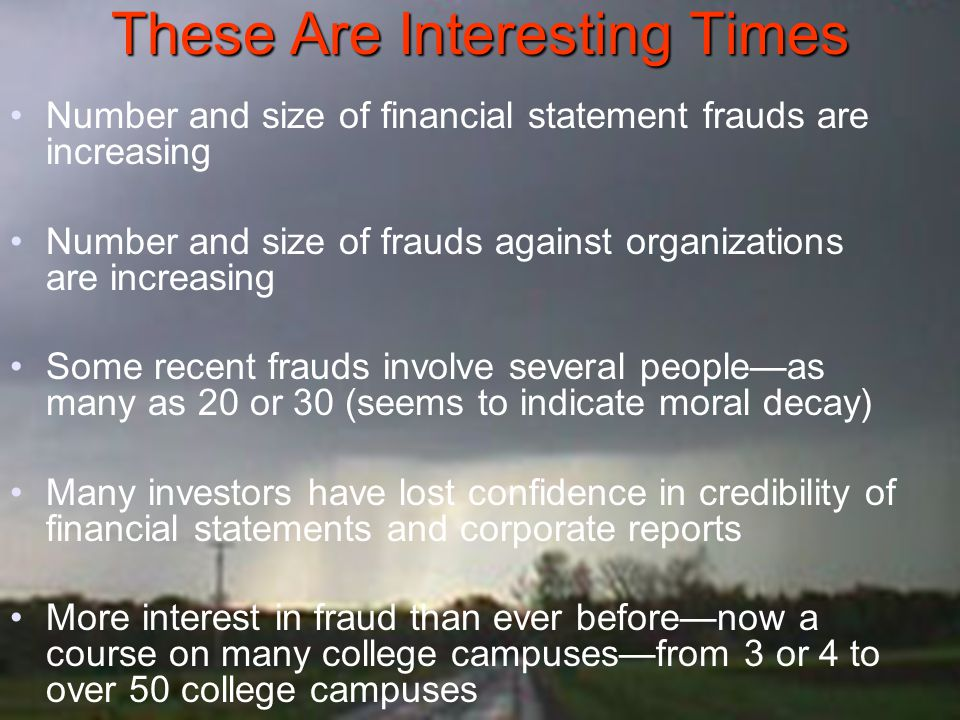 These Are Interesting Times Number and size of financial statement frauds are increasing Number and size of frauds against organizations are increasin