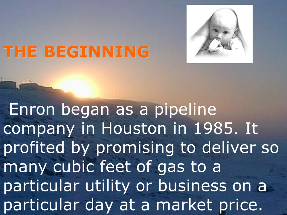 THE BEGINNING Enron began as a pipeline company in Houston in 1985. It profited by promising to deliver so many cubic feet of gas to a particular util