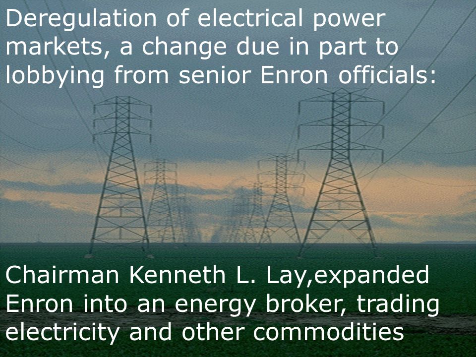 Deregulation of electrical power markets, a change due in part to lobbying from senior Enron officials: Chairman Kenneth L. Lay,expanded Enron into an