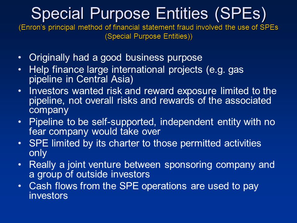 Special Purpose Entities (SPEs) (Enron's principal method of financial statement fraud involved the use of SPEs (Special Purpose Entities)) Originally