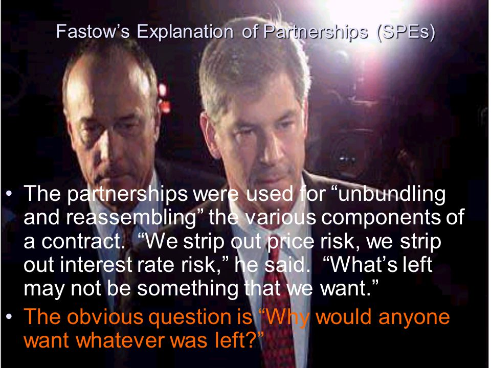 """Fastow's Explanation of Partnerships (SPEs) The partnerships were used for """"unbundling and reassembling"""" the various components of a contract. """"We str"""