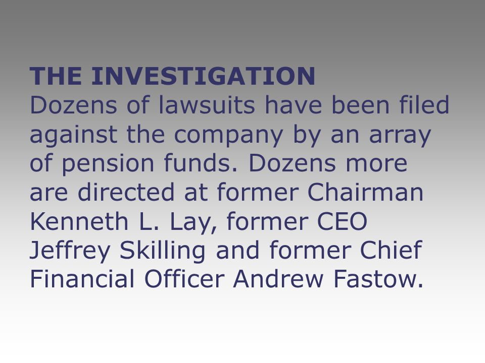 THE INVESTIGATION Dozens of lawsuits have been filed against the company by an array of pension funds. Dozens more are directed at former Chairman Ken